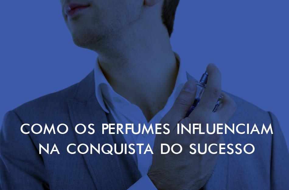 c7e80404e25c4 Como os perfumes influenciam na conquista do sucesso